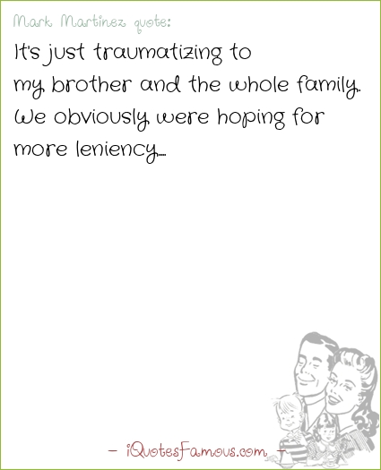 Famous family quotes - Mark Martinez  - It's just traumatizing to my brother and the whole family. We obviously were hoping for more leniency.